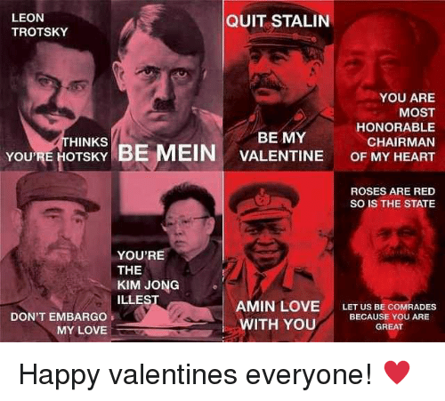 Love, Happy, and Heart: LEON  TROTSKY  QUIT STALIN  YOU ARE  MOST  HONORABLE  CHAIRMAN  YOU'RE HOTSKY BE MEIN VALENTINE OF MY HEART  HINKS  BE MY  ROSES ARE RED  SO IS THE STATE  YOU'RE  THE  KIM JONG  ILLES  DON'T EMBARGO  MY LOVE  AMIN LOVE LET US BE COMRADES  WITH YOU BECAUSE YOU ARIE  GREAT