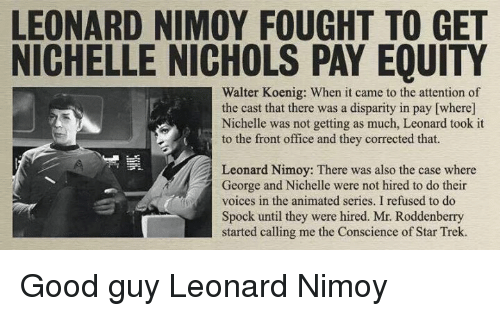 Memes, Spock, and Leonard Nimoy: LEONARD NIMOY FOUGHT TO GET  NICHELLE NICHOLS PAY EQUITY  Walter Koenig: When it came to the attention of  the cast that there was a disparity in pay [where]  Nichelle was not getting as much, Leonard took it  to the front office and they corrected that.  Leonard Nimoy: There was also the case where  George and Nichelle were not hired to do their  voices in the animated series. I refused to do  Spock until they were hired. Mr. Roddenberry  started calling me the Conscience of Star Trek. Good guy Leonard Nimoy