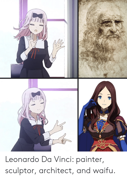 Anime, Leonardo Da Vinci, and Waifu: Leonardo Da Vinci: painter, sculptor, architect, and waifu.