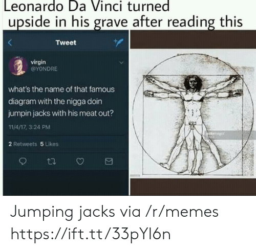 Leonardo Da Vinci, Memes, and Virgin: Leonardo Da Vinci turned  upside in his grave after reading this  Tweet  virgin  @YONDRE  what's the name of that famous  diagram with the nigga doin  jumpin jacks with his meat out?  11/4/17, 3:24 PM  2 Retweets 5 Likes  t Jumping jacks via /r/memes https://ift.tt/33pYI6n