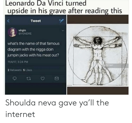 Internet, Leonardo Da Vinci, and Virgin: Leonardo Da Vinci turned  upside in his grave after reading this  Tweet  virgin  @YONDRE  what's the name of that famous  diagram with the nigga doin  jumpin jacks with his meat out?  11/4/17, 3:24 PM  2 Retweets 5 Likes  ti Shoulda neva gave ya'll the internet