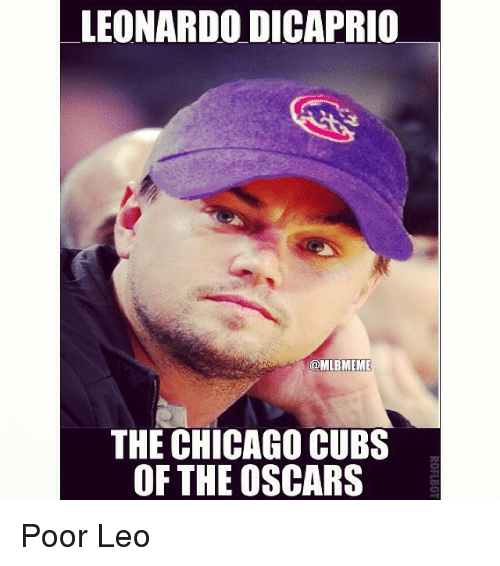 Chicago, Mlb, and Oscars: LEONARDO DICAPRIO  @MLBMEME  THE CHICAGO CUBS  OF THE OSCARS Poor Leo