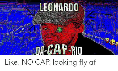 Af, Gap, and Rio: LEONARDO  ngl He lookin tly af like  no CAP  See what I did there?O0  DA-GAP-RIO Like. NO CAP. looking fly af