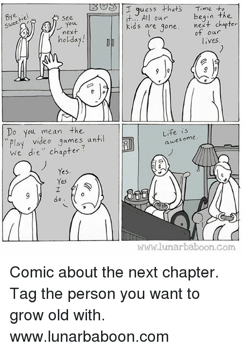 "Life, Memes, and Video Games: Les  | |I guess that's  Time to  See r  it.. All our  kids are gone.  Swee  begin the  next chapter  ou  next  holiday  holidayD  of our  lives  Do you mean the  Play video games until  we die"" chapter?  Life is  awes ome  Yes  Yes  do  ㄟ  www.lunarbaboon.com Comic about the next chapter. Tag the person you want to grow old with. www.lunarbaboon.com"