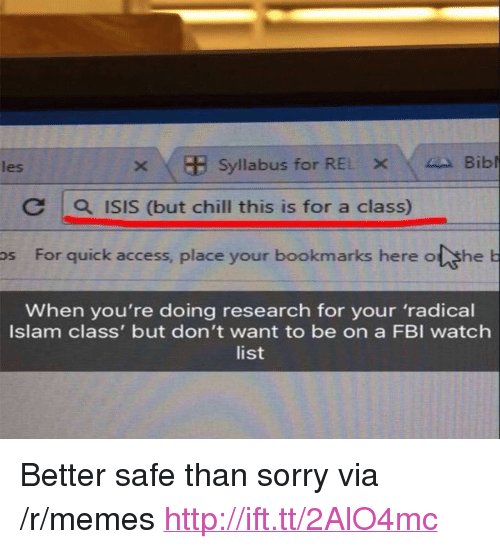 """Chill, Fbi, and Isis: les  Syllabus for REL X 4A Bibl  C 1 0, ISIS (but chill this is for a class)  os For quick access, place your bookmarks here o she  When you're doing research for your 'radical  Islam class' but don't want to be on a FBI watch  list <p>Better safe than sorry via /r/memes <a href=""""http://ift.tt/2AlO4mc"""">http://ift.tt/2AlO4mc</a></p>"""