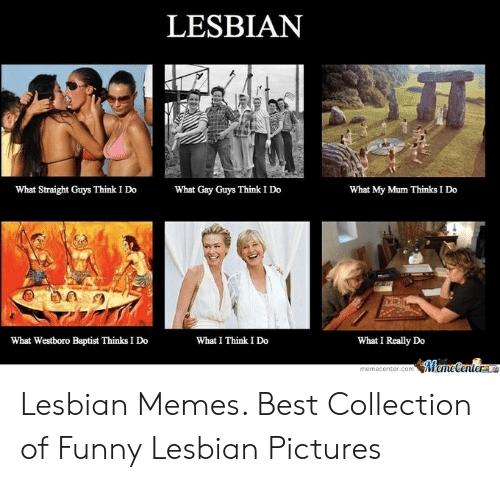 Funny, Memes, and Best: LESBIAN  What Straight Guys Think I Do  What Gay Guys Think I Do  What My Mum Thinks I Do  What Westboro Baptist Thinks I Do  What I Think I Do  What I Really Do Lesbian Memes. Best Collection of Funny Lesbian Pictures