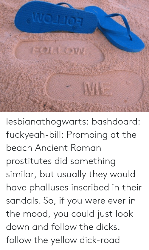 Dicks, Mood, and Target: lesbianathogwarts: bashdoard:  fuckyeah-bill:  Promoing at the beach  Ancient Roman prostitutes did something similar, but usually they would have phalluses inscribed in their sandals. So, if you were ever in the mood, you could just look down and follow the dicks.  follow the yellow dick-road