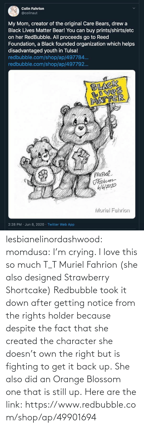 Crying, Love, and Tumblr: lesbianelinordashwood:   momdusa:  I'm crying. I love this so much T_T  Muriel Fahrion (she also designed Strawberry Shortcake)  Redbubble took it down after getting notice from the rights holder because despite the fact that she created the character she doesn't own the right but is fighting to get it back up. She also did anOrange Blossom one that is still up. Here are the link:https://www.redbubble.com/shop/ap/49901694