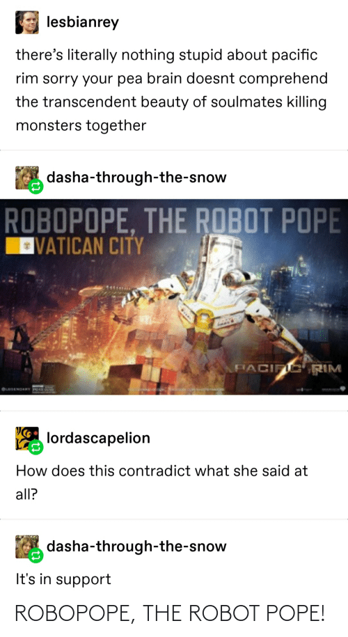 Pope Francis, Sorry, and Tumblr: lesbianrey  there's literally nothing stupid about pacific  rim sorry your pea brain doesnt comprehend  the transcendent beauty of soulmates killing  monsters together  dasha-through-the-snow  ROBOPOPE, THE ROBOT POPE  VATICAN CITY  FIACIFIC RIM  OLEGEMORY PO  lordascapelion  How does this contradict what she said at  all?  dasha-through-the-snow  It's in support ROBOPOPE, THE ROBOT POPE!