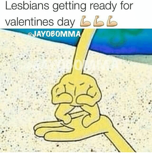 Lesbians, Memes, and Valentine's Day: Lesbians getting ready for  valentines day bb  JAYOBOMMA