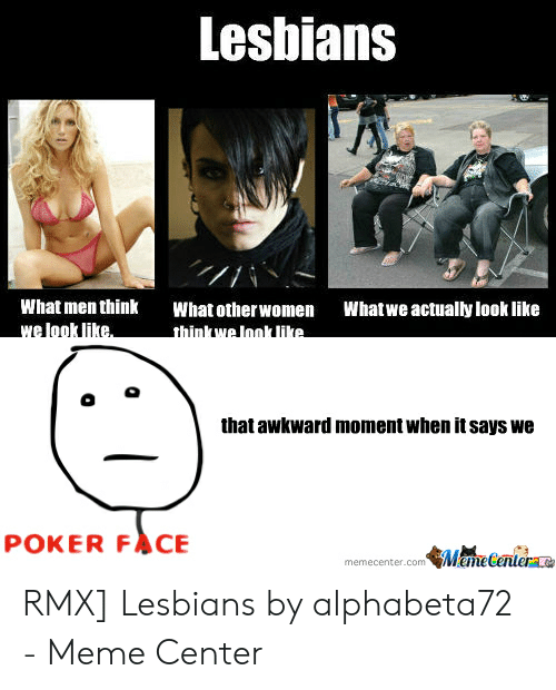 Lesbians, Meme, and Awkward: Lesbians  What men think  What otherwomen  What we actually look like  that awkward moment when it says we  POKER FACE  memecenter.com Mame Centerae RMX] Lesbians by alphabeta72 - Meme Center