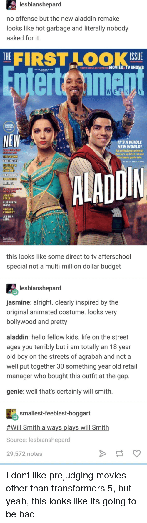 Agrabah, Aladdin, and Bad: lesbianshepard  no offense but the new aladdin remake  looks like hot garbage and literally nobody  asked for it.  THE|  FIRST LOOK  ISSUE  2019'S MOST ANTICIPATED MOVIES TV SHOw  nterteimen  MAGICAL  DOUBLEE  SSUE  NEW  T'S A WHOLE  NEW WORLDI  An exclusive preview of  s updated take on  THE CROWN  KILLING EVE  THETAST  the classic genle tale.  DIN  EU  SPIN-O  DEADWOOD  HELLBOY  NEXT  JORDAN  PEELE  ELISABETH  MOSS  GEORGE  CLOONEY  JESSICA  ALBA  Mena Massoud  this looks like some direct to tv afterschool  special not a multi million dollar budget  lesbianshepard  asmine: alright. clearly inspired by the  original animated costume. looks very  bollywood and pretty  aladdin: hello fellow kids. life on the street  ages you terribly but i am totally an 18 year  old boy on the streets of agrabah and not a  well put together 30 something year old retail  manager who bought this outfit at the gap.  genie: well that's certainly will smith.  smallest-feeblest-boggart  #Will Smith always plays will Smith  Source: lesbianshepard  29,572 notes I dont like prejudging movies other than transformers 5, but yeah, this looks like its going to be bad