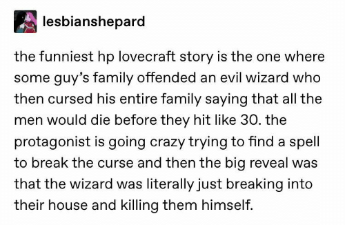 Crazy, Family, and Break: lesbianshepard  the funniest hp lovecraft story is the one where  some guy's family offended an evil wizard who  then cursed his entire family saying that all the  men would die before they hit like 30. the  protagonist is going crazy trying to find a spell  to break the curse and then the big reveal was  that the wizard was literally just breaking into  their house and killing them himself.