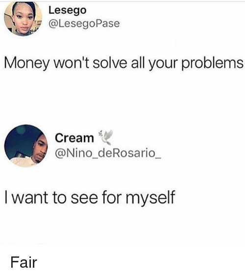 Money, Girl Memes, and Cream: Lesego  aLesegoPase  Money won't solve all your problems  Cream  @Nino_deRosario  I want to see for myself Fair