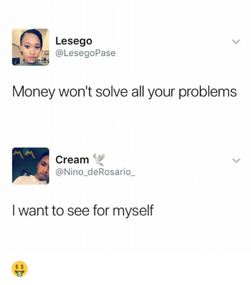 Money, Dank Memes, and Cream: Lesego  @LesegoPase  Money won't solve all your problems  Cream  @Nino_deRosario  I want to see for myself 🤑
