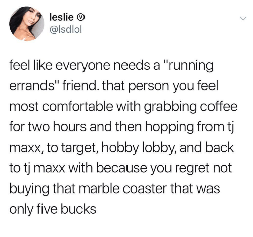 "Comfortable, Regret, and Target: leslie D  @lsdlol  feel like everyone needs a ""running  errands"" friend. that person you feel  most comfortable with grabbing coffee  for two hours and then hopping from tj  maxx, to target, hobby lobby, and back  to tj maxx with because you regret not  buying that marble coaster that was  only five bucks"