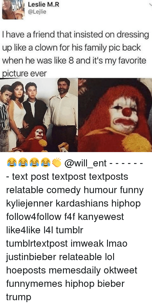 Memes, 🤖, and Bieber: Leslie M.R  @Lejlie  I have a friend that insisted on dressing  up like a clown for his family pic back  when he was like 8 and it's my favorite  .picture ever 😂😂😂😂👏 @will_ent - - - - - - - text post textpost textposts relatable comedy humour funny kyliejenner kardashians hiphop follow4follow f4f kanyewest like4like l4l tumblr tumblrtextpost imweak lmao justinbieber relateable lol hoeposts memesdaily oktweet funnymemes hiphop bieber trump