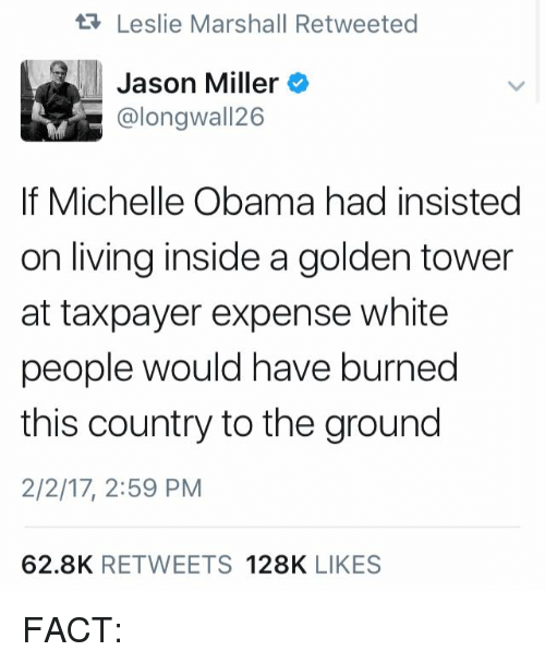 Memes, Michelle Obama, and Obama: Leslie Marshall Retweeted  Jason Miller  @longwall 26  If Michelle Obama had insisted  on living inside a golden tower  at taxpayer expense white  people would have burned  this country to the ground  2/2/17, 2:59 PM  62.8K  RETWEETS  128K  LIKES FACT: