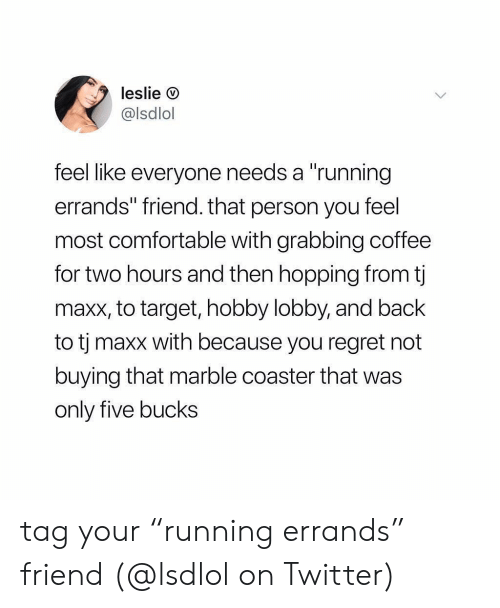 "Comfortable, Memes, and Regret: leslie O  @lsdlol  feel like everyone needs a ""running  errands"" friend. that person you feel  most comfortable with grabbing coffee  for two hours and then hopping from t  maxx, to target, hobby lobby, and back  to tj maxx with because you regret not  buying that marble coaster that was  only five bucks tag your ""running errands"" friend (@lsdlol on Twitter)"