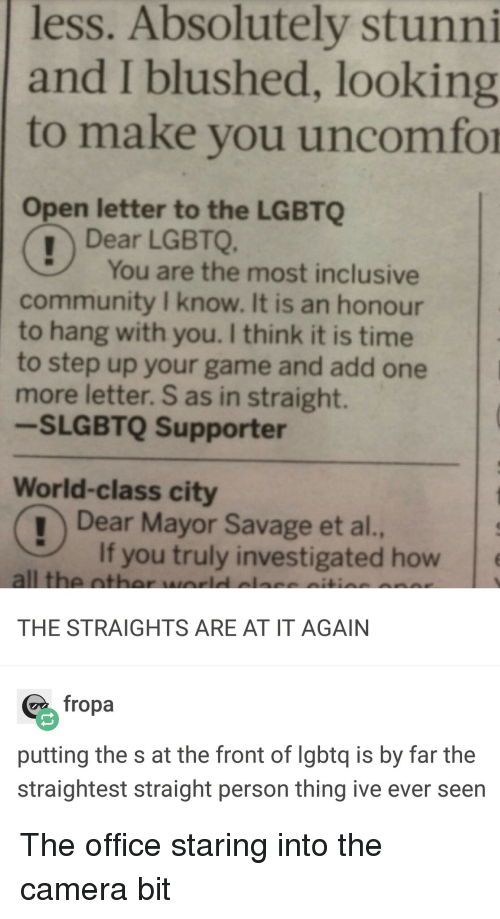 Community, Savage, and The Office: less. Absolutely stunni  and I blushed, looking  to make you uncomfor  Open letter to the LGBTQ  Dear LGBTQ.  You are the most inclusive  community I know. It is an honour  to hang with you. I think it is time  to step up your game and add one  more letter. S as in straight.  -SLGBTQ Supporter  World-class city  Dear Mayor Savage et al.,  If you truly investigated how  all the oth  THE STRAIGHTS ARE AT IT AGAIN  fropa  putting the s at the front of lgbtq is by far the  straightest straight person thing ive ever seen The office staring into the camera bit
