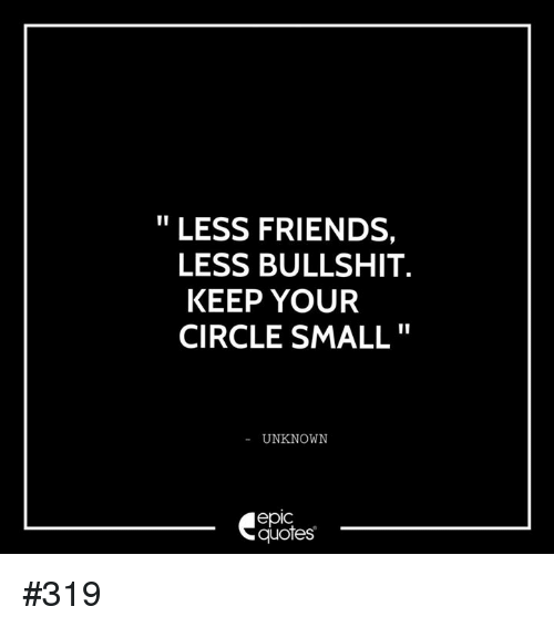 less friends less bullshit keep your circle small unknown epic