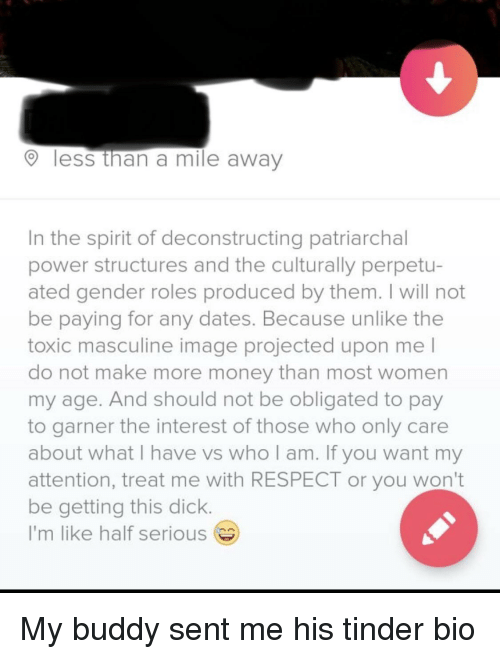 Money, Respect, and Tinder: less than a mile away  In the spirit of deconstructing patriarchal  power structures and the culturally perpetu-  ated gender roles produced by them. I will not  be paying for any dates. Because unlike the  toxic masculine image projected upon me l  do not make more money than most women  my age. And should not be obligated to pay  to garner the interest of those who only care  about what I have vs who am. If you want my  attention, treat me with RESPECT or you won't  be getting this dick  I'm like half serious My buddy sent me his tinder bio