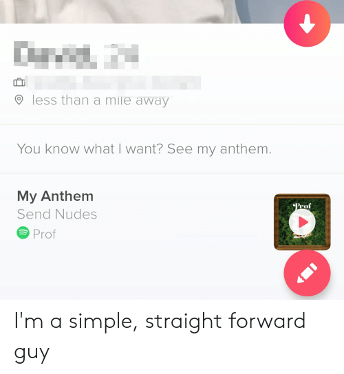 Nudes, Simple, and Mile: less than a mile away  You know what I want? See my anthem.  My Anthem  Prof  Send Nudes  Prof I'm a simple, straight forward guy