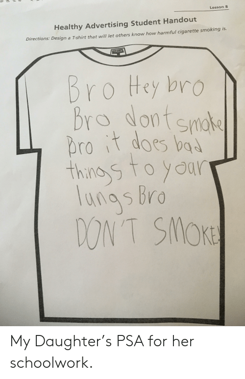 Funny, Smoking, and Design: Lesson 8  Healthy Advertising Student Handout  Directions: Design a T-shirt that will let others know how harmful cigarette smoking is.  on  Bro Hey bro  brdontsmos  rot dos b  unasbro  ONT SMoK My Daughter's PSA for her schoolwork.