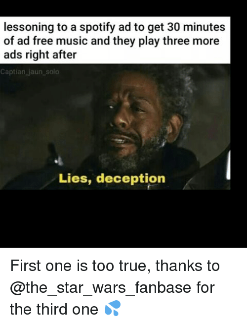Memes, Music, and Star Wars: lessoning to a spotify ad to get 30 minutes  of ad free music and they play three more  ads right after  Captian jaun solo  Lies, deception First one is too true, thanks to @the_star_wars_fanbase for the third one 💦