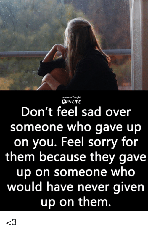 Life, Memes, and Sorry: Lessons Taught  0 By LIFE  Don't feel sad over  someone who gave up  on you. Feel sorry for  them because they gave  up on someone who  would have never givern  up on them. <3