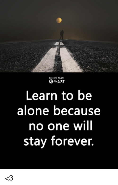 lessons taught 0 by life learn to be alone because no one will stay