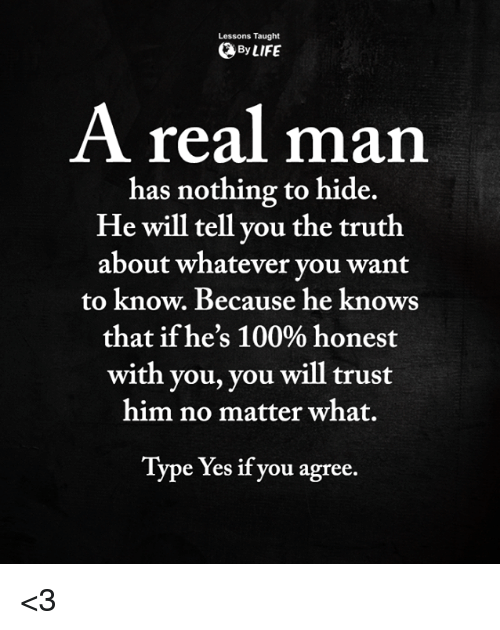 Anaconda, Life, and Memes: Lessons Taught  By LIFE  A real man  has nothing to hide.  He will tell you the truth  about whatever vou want  to know. Because he knows  that ifhe's 100% honest  with you, you will trust  him no matter what.  Type Yes if you agree. <3