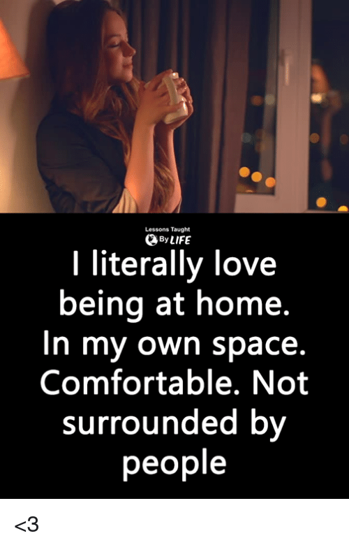 Comfortable, Life, and Love: Lessons Taught  By LIFE  I literally love  being at home.  In my own space.  Comfortable. Not  surrounded by  people <3