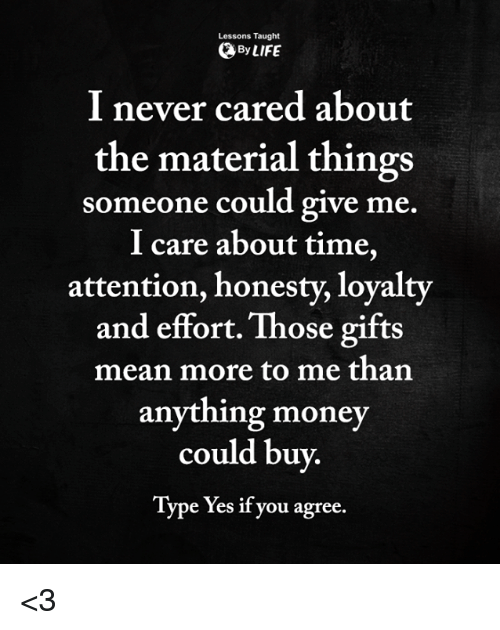 Life, Memes, and Money: Lessons Taught  By LIFE  I never cared about  the material things  I care about time,  someone could give me.  attention, honesty, loyalty  and effort. Those gifts  mean more to me than  anything money  could buy.  Type Yes if you agree. <3