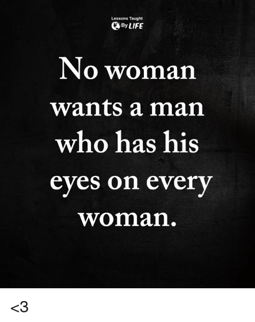 Life, Memes, and 🤖: Lessons Taught  By LIFE  No woman  wants a man  who has his  eyes on every  woman <3