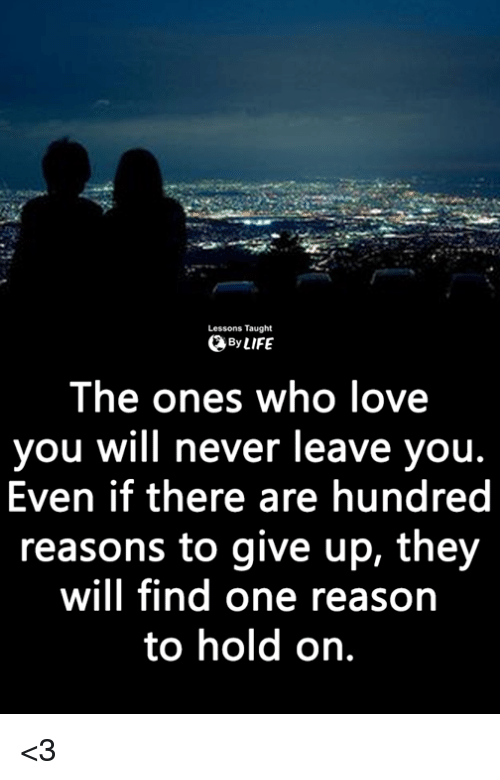 Life, Love, and Memes: Lessons Taught  By LIFE  The ones who love  you will never leave you  Even if there are hundred  reasons to give up, they  will find one reason  to hold on. <3