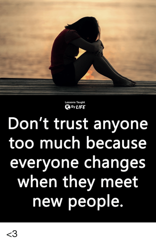 Memes, Too Much, and 🤖: Lessons Taught  ByLIFE  Don't trust anyone  too much because  everyone changes  when they meet  new people. <3