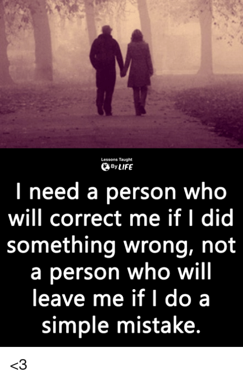 Memes, 🤖, and Simple: Lessons Taught  ByLIFE  l need a person who  will correct me if I did  something wrong, not  a person who will  leave me if I do a  simple mistake. <3