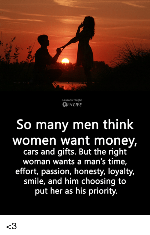 Cars, Memes, and Money: Lessons Taught  ByLIFE  So many men think  women want money,  cars and gifts. But the right  woman wants a man's time,  effort, passion, honesty, loyalty,  smile, and him choosing to  put her as his priority <3