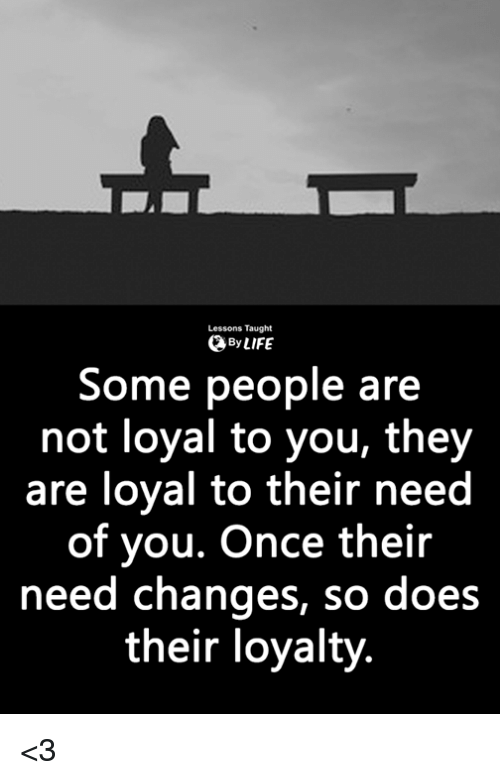 Lessons Taught Bylife Some People Are Not Loyal To You They Are