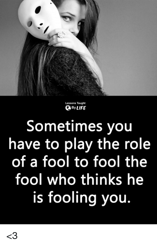 Memes, 🤖, and Who: Lessons Taught  ByLIFE  Sometimes you  have to play the role  of a fool to fool the  fool who thinks he  is fooling you. <3