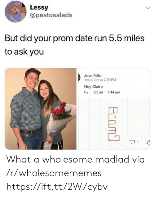 Run, Date, and Wholesome: Lessy  @pestosalads  But did your prom date run 5.5 miles  to ask you  Joran Fuller  Yesterday at 2:16 PM  Hey Claire  5.5 mi  7:14 /mi  Ecom What a wholesome madlad via /r/wholesomememes https://ift.tt/2W7cybv