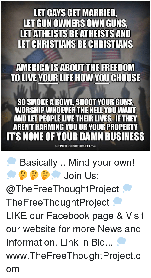 America, Facebook, and Guns: LET GAYS GET MARRIED  LET GUN OWNERS OWN GUNS  LET ATHEISTS BE ATHEISTS AND  LET CHRISTIANS BE CHRISTIANS  AMERICA IS ABOUT THE FREEDOM  TO LIVE YOUR LIFE HOW YOU CHOOSE  SO SMOKE A BOWL, SHOOT YOUR GUNS  WORSHIP WHOEVER THE HELL YOU WANT  AND LET PEOPLE LIVE THEIR LIVES. IF THEY  AREN'T HARMING YOU OR YOUR PROPERTY  IT'S NONE OF YOUR DAMN BUSINESS  THEFREETHOUGHTPROJECT.COM 💭 Basically... Mind your own! 💭🤔🤔🤔💭 Join Us: @TheFreeThoughtProject 💭 TheFreeThoughtProject 💭 LIKE our Facebook page & Visit our website for more News and Information. Link in Bio... 💭 www.TheFreeThoughtProject.com