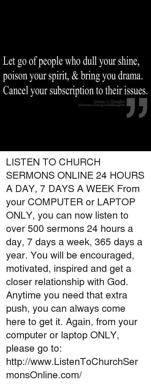 Church, Computers, and Memes: Let go of people who dull your shine,  poison your spirit, & bring you drama  Cancel your subscription to their issues.  Quotes Thoughts  pinterest.com/quotedthoughts LISTEN TO CHURCH SERMONS ONLINE 24 HOURS A DAY, 7 DAYS A WEEK  From your COMPUTER or LAPTOP ONLY, you can now listen to over 500 sermons 24 hours a day, 7 days a week, 365 days a year. You will be encouraged, motivated, inspired and get a closer relationship with God. Anytime you need that extra push, you can always come here to get it. Again, from your computer or laptop ONLY, please go to: http://www.ListenToChurchSermonsOnline.com/