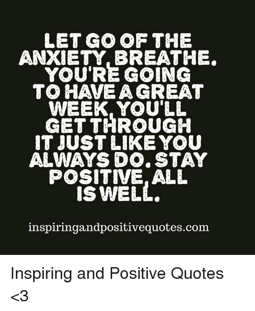 Positive Anxiety Quotes LET GO OF THE ANXIETY BREATHE YOU'RE GOINCG TO HAVEA GREAT WEEK  Positive Anxiety Quotes