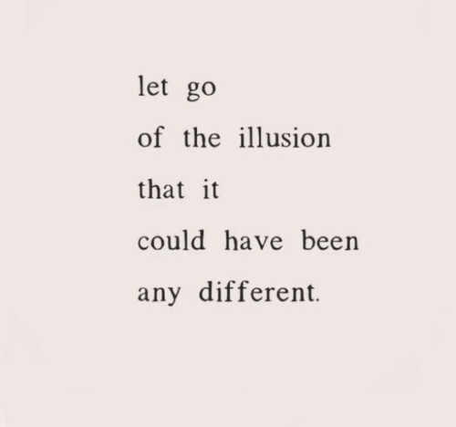 Been, Different, and Illusion: let go  of the illusion  that it  could have been  any different.