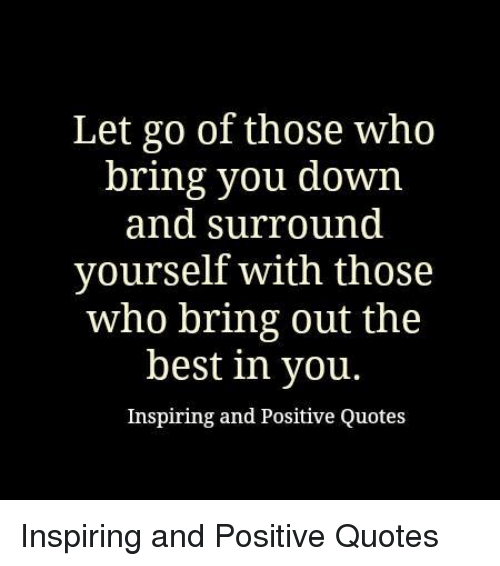 Let Go Of Those Who Bring You Down And Surround Yourself With Those