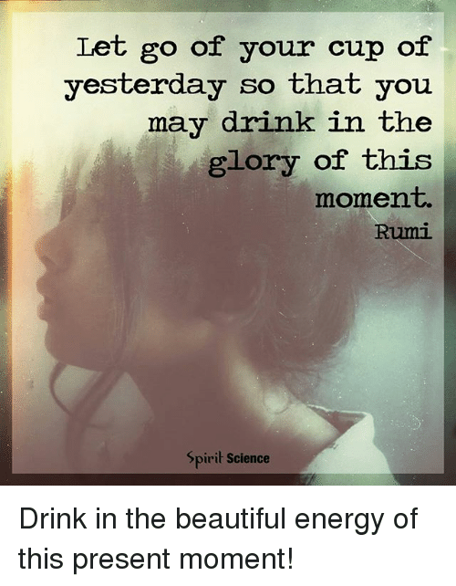 Beautiful, Energy, and Memes: Let go of your cup of  yesterday so that you  may drink in the  glory of this  moment.  Rumi  Spirit Science Drink in the beautiful energy of this present moment!