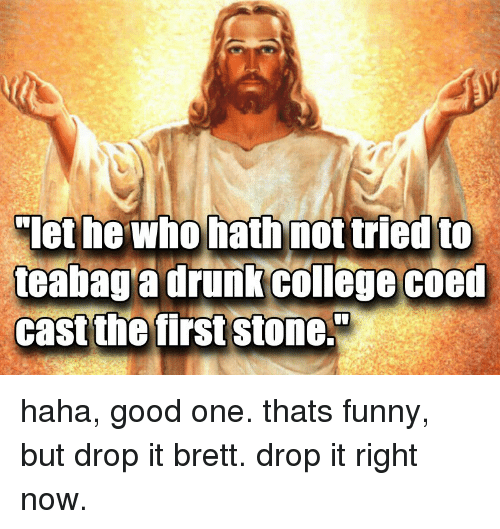 College, Drunk, and Funny: let he Who hath not tried to  teabag a drunk college coed  cast the first stone. haha, good one. thats funny, but drop it brett. drop it right now.