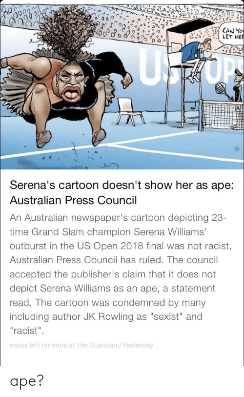 """Serena Williams, Cartoon, and Guardian: LET HER  Serena's cartoon doesn't show her as ape:  Australian Press Council  An Australian newspaper's cartoon depicting 23-  time Grand Slam champion Serena Williams'  outburst in the US Open 2018 final was not racist,  Australian Press Council has ruled. The council  accepted the publisher's claim that it does not  depict Serena Williams as an ape, a statement  read. The cartoon was condemned by many  including author JK Rowling as """"sexist"""" and  """"racist""""  swipe left for more at The Guardian/Yesterday ape?"""